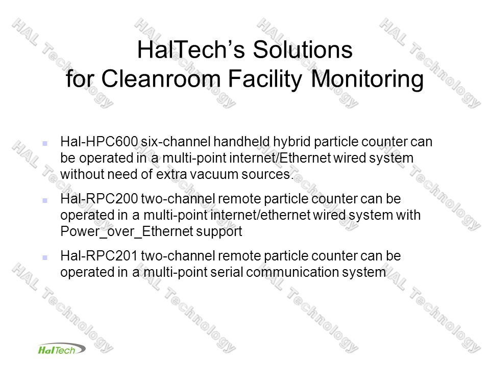 HalTechs Solutions for Cleanroom Facility Monitoring Hal-HPC600 six-channel handheld hybrid particle counter can be operated in a multi-point internet/Ethernet wired system without need of extra vacuum sources.