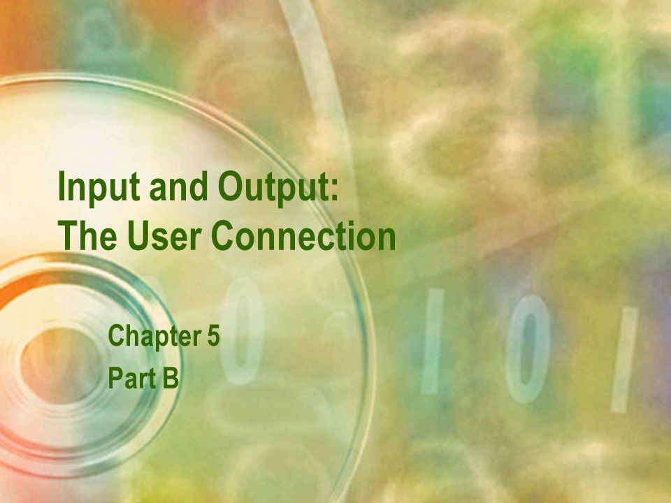 Input and Output: The User Connection Chapter 5 Part B