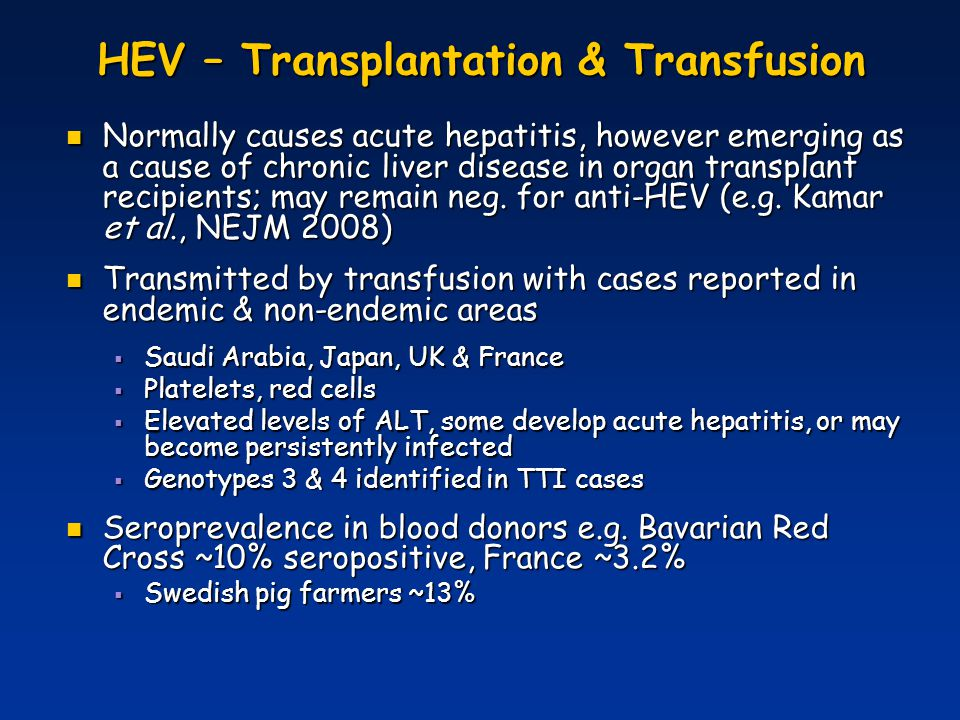 HEV - Blood Donation Blood donors with elevated levels of alanine aminotransferase (ALT) can be infected with HEV Blood donors with elevated levels of alanine aminotransferase (ALT) can be infected with HEV Hokkaido, Japan ALT > 500 IU/l Hokkaido, Japan ALT > 500 IU/l HEV RNA was detected in ~20% of samples HEV RNA was detected in ~20% of samples - Blood donors in Hokkaido (1 in 8,300 donors) Nationwide Japan ALT > 200 IU/l Nationwide Japan ALT > 200 IU/l HEV RNA1.1% (gt 3 and 4) HEV RNA1.1% (gt 3 and 4) anti-HEV IgM1.0% anti-HEV IgM1.0% anti-HEV IgG3.2% anti-HEV IgG3.2% (Sakata et al., 2008, Transfusion) HEV RNA positive plasma samples may be ALT negative HEV RNA positive plasma samples may be ALT negative