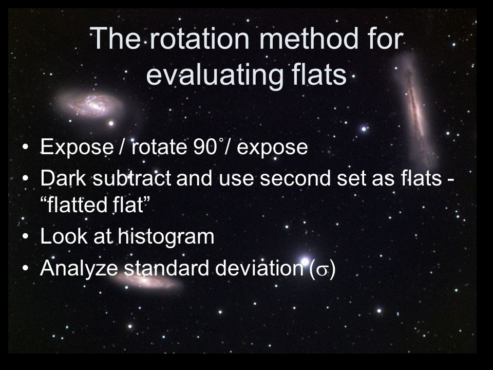 The rotation method for evaluating flats Expose / rotate 90˚/ expose Dark subtract and use second set as flats - flatted flat Look at histogram Analyz