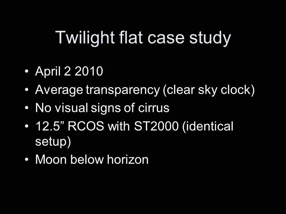Twilight flat case study April 2 2010 Average transparency (clear sky clock) No visual signs of cirrus 12.5 RCOS with ST2000 (identical setup) Moon be