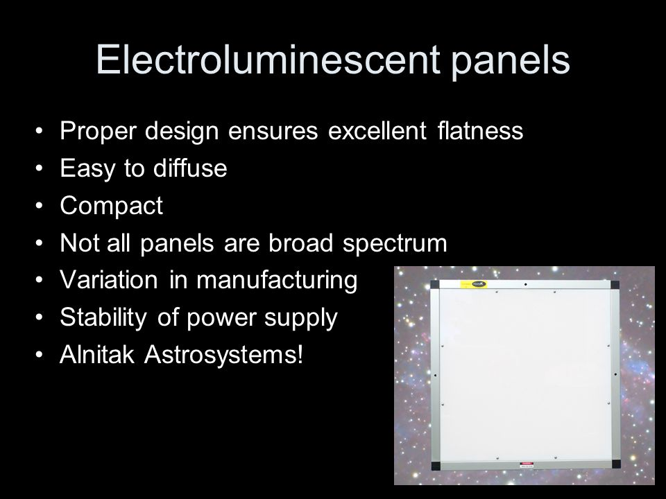 Electroluminescent panels Proper design ensures excellent flatness Easy to diffuse Compact Not all panels are broad spectrum Variation in manufacturin