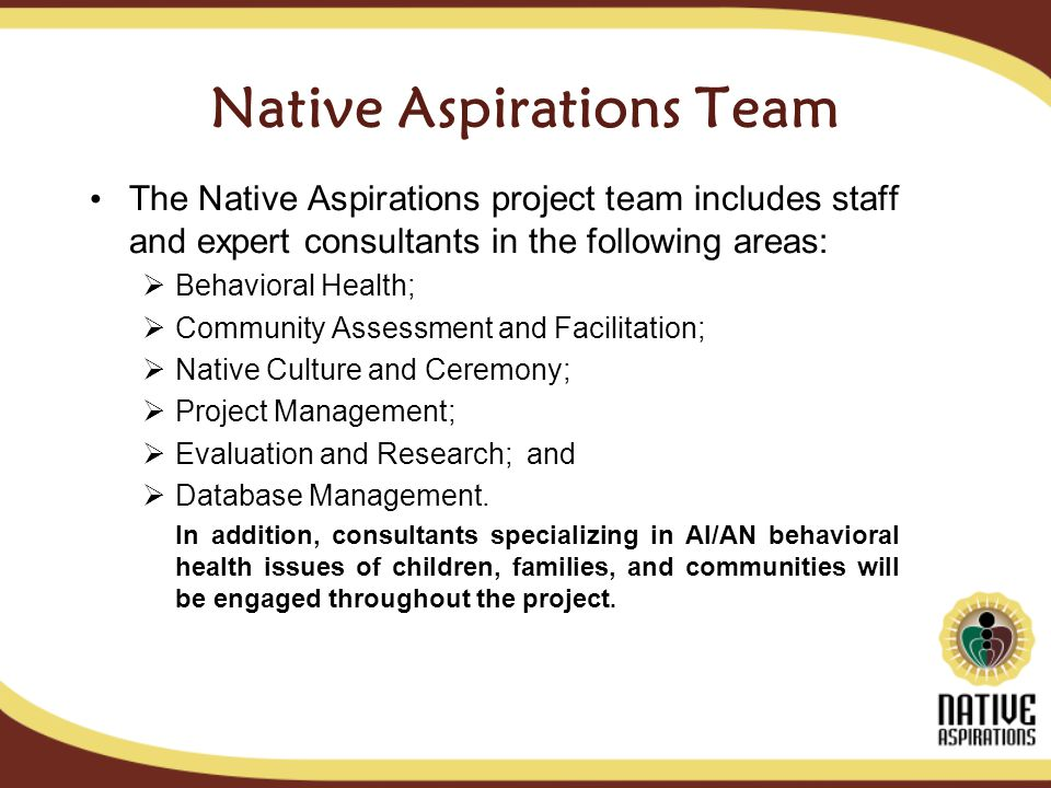 Native Aspirations Team The Native Aspirations project team includes staff and expert consultants in the following areas: Behavioral Health; Community Assessment and Facilitation; Native Culture and Ceremony; Project Management; Evaluation and Research; and Database Management.