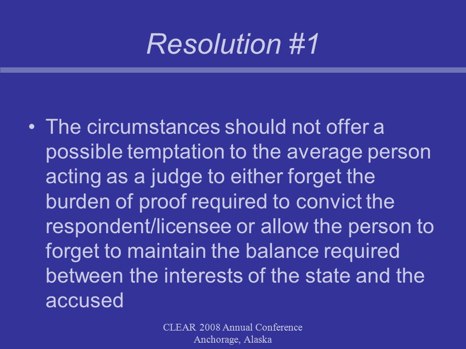 CLEAR 2008 Annual Conference Anchorage, Alaska Resolution #1 The circumstances should not offer a possible temptation to the average person acting as a judge to either forget the burden of proof required to convict the respondent/licensee or allow the person to forget to maintain the balance required between the interests of the state and the accused CLEAR 2008 Annual Conference Anchorage, Alaska