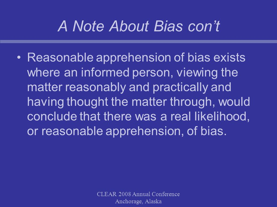 CLEAR 2008 Annual Conference Anchorage, Alaska A Note About Bias cont Reasonable apprehension of bias exists where an informed person, viewing the matter reasonably and practically and having thought the matter through, would conclude that there was a real likelihood, or reasonable apprehension, of bias.