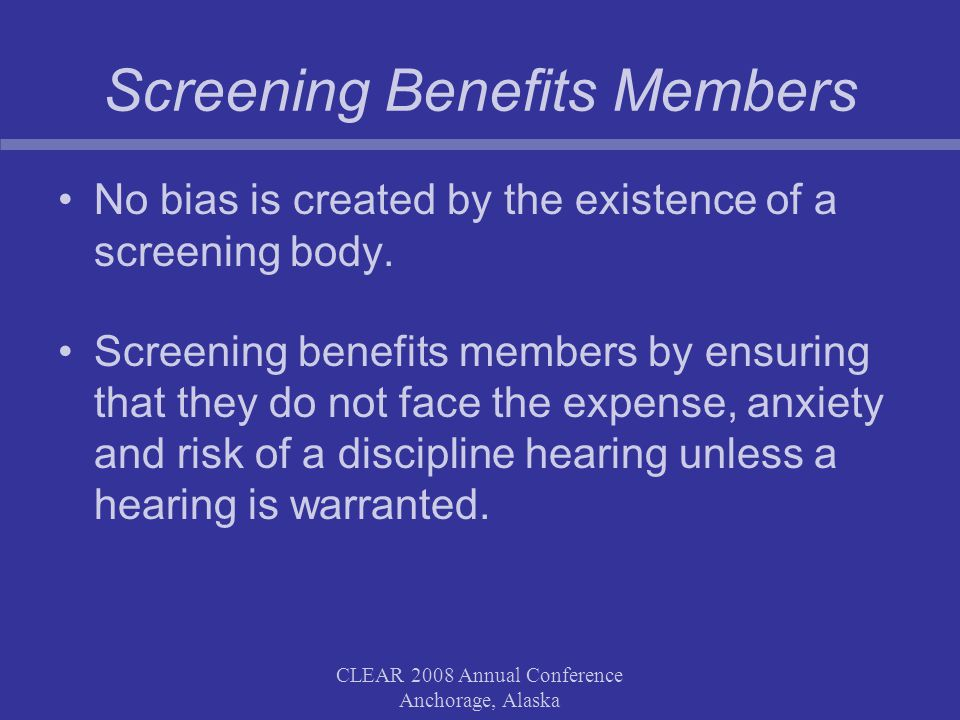 CLEAR 2008 Annual Conference Anchorage, Alaska Screening Benefits Members No bias is created by the existence of a screening body.
