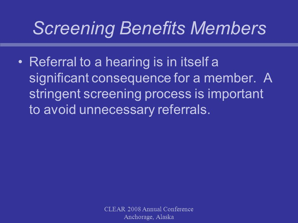 CLEAR 2008 Annual Conference Anchorage, Alaska Screening Benefits Members Referral to a hearing is in itself a significant consequence for a member.