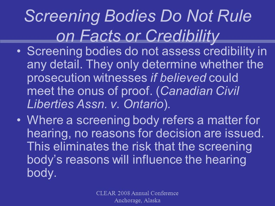 CLEAR 2008 Annual Conference Anchorage, Alaska Screening Bodies Do Not Rule on Facts or Credibility Screening bodies do not assess credibility in any detail.