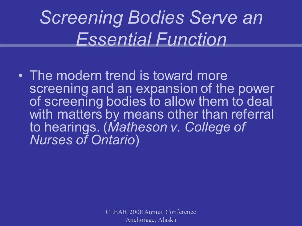CLEAR 2008 Annual Conference Anchorage, Alaska Screening Bodies Serve an Essential Function The modern trend is toward more screening and an expansion of the power of screening bodies to allow them to deal with matters by means other than referral to hearings.