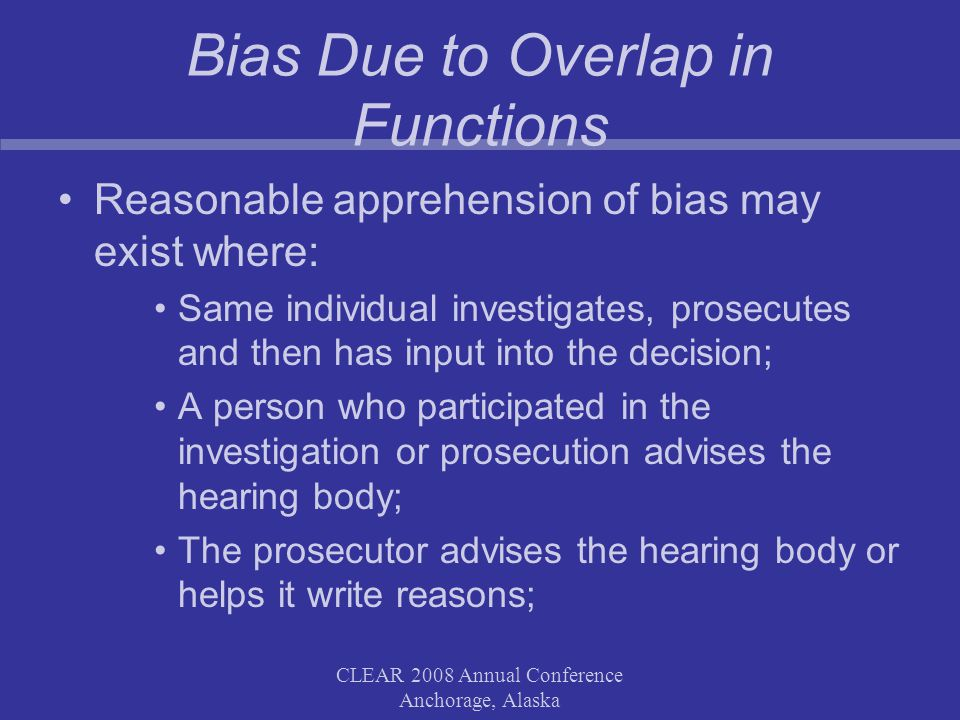 CLEAR 2008 Annual Conference Anchorage, Alaska Bias Due to Overlap in Functions Reasonable apprehension of bias may exist where: Same individual investigates, prosecutes and then has input into the decision; A person who participated in the investigation or prosecution advises the hearing body; The prosecutor advises the hearing body or helps it write reasons;