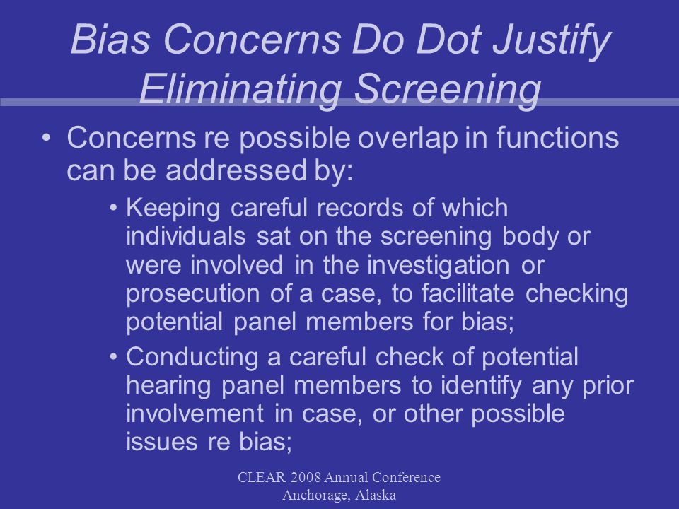 CLEAR 2008 Annual Conference Anchorage, Alaska Bias Concerns Do Dot Justify Eliminating Screening Concerns re possible overlap in functions can be addressed by: Keeping careful records of which individuals sat on the screening body or were involved in the investigation or prosecution of a case, to facilitate checking potential panel members for bias; Conducting a careful check of potential hearing panel members to identify any prior involvement in case, or other possible issues re bias;