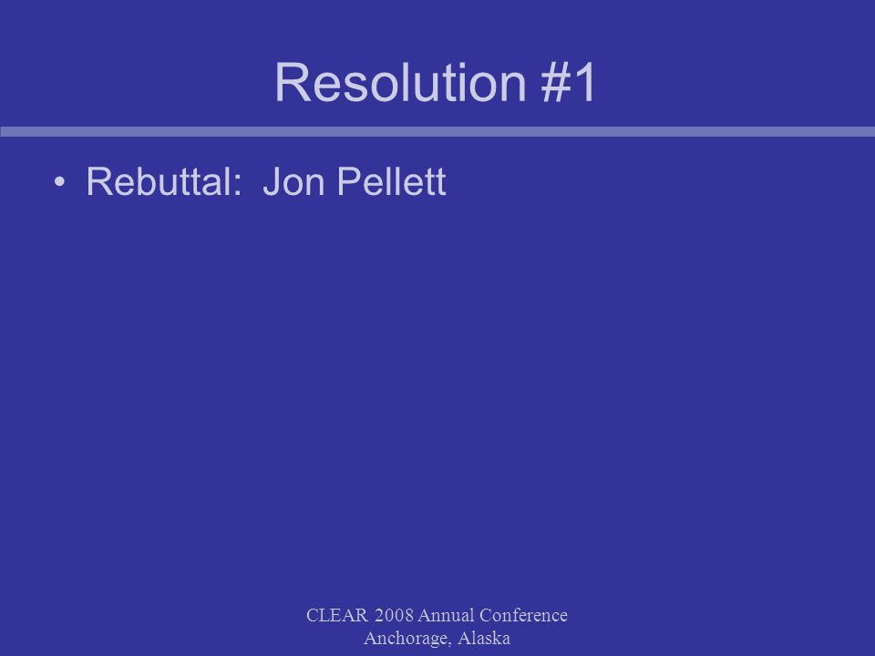 CLEAR 2008 Annual Conference Anchorage, Alaska Resolution #1 Rebuttal: Jon Pellett
