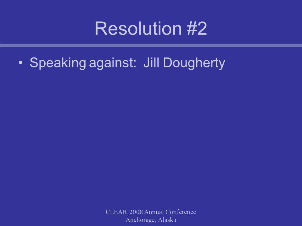 CLEAR 2008 Annual Conference Anchorage, Alaska Resolution #2 Speaking against: Jill Dougherty