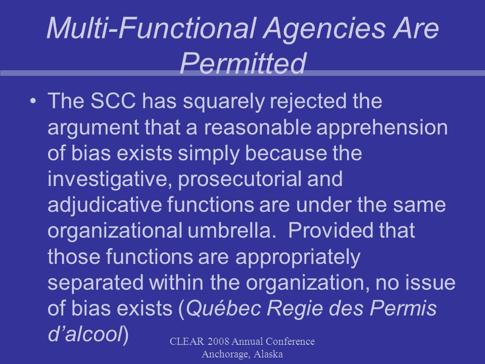 CLEAR 2008 Annual Conference Anchorage, Alaska Multi-Functional Agencies Are Permitted The SCC has squarely rejected the argument that a reasonable apprehension of bias exists simply because the investigative, prosecutorial and adjudicative functions are under the same organizational umbrella.