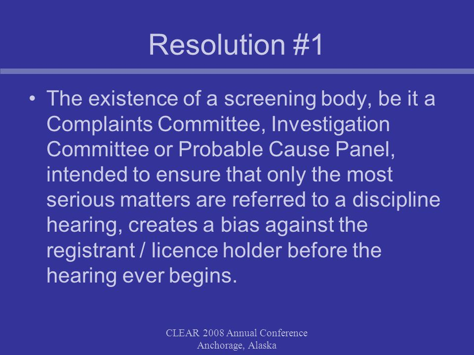 CLEAR 2008 Annual Conference Anchorage, Alaska Resolution #1 While in a vacuum ideally you could have one person both prosecute the case before the agency and also advise the agency, more often than not, when a hearing has become heated due to the adversary nature of the proceeding, there is a natural tendency of the prosecutor to advise the agency in a manner most advantageous to the prosecutor s position CLEAR 2008 Annual Conference Anchorage, Alaska
