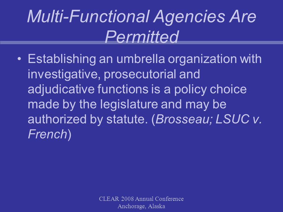 CLEAR 2008 Annual Conference Anchorage, Alaska Multi-Functional Agencies Are Permitted Establishing an umbrella organization with investigative, prosecutorial and adjudicative functions is a policy choice made by the legislature and may be authorized by statute.