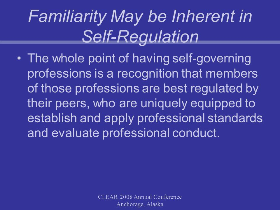 CLEAR 2008 Annual Conference Anchorage, Alaska Familiarity May be Inherent in Self-Regulation The whole point of having self-governing professions is a recognition that members of those professions are best regulated by their peers, who are uniquely equipped to establish and apply professional standards and evaluate professional conduct.