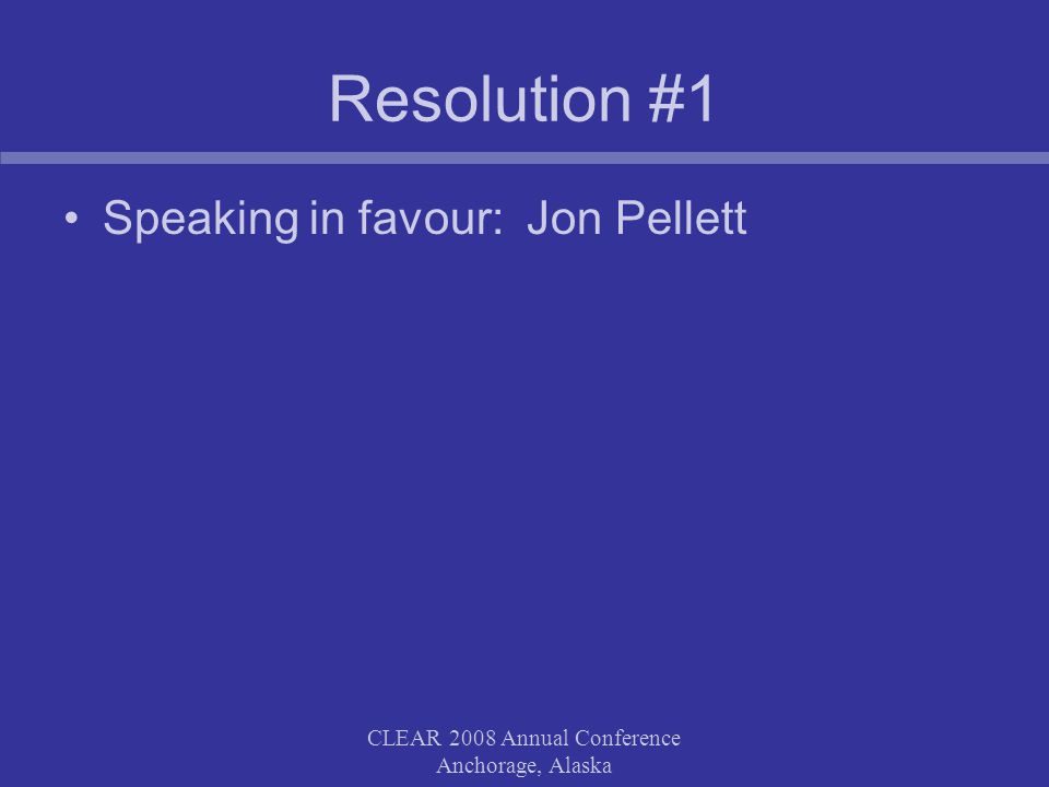 CLEAR 2008 Annual Conference Anchorage, Alaska Resolution #1 Speaking in favour: Jon Pellett