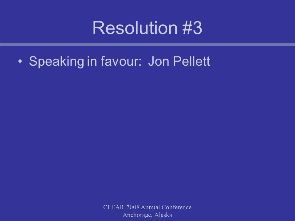 CLEAR 2008 Annual Conference Anchorage, Alaska Resolution #3 Speaking in favour: Jon Pellett