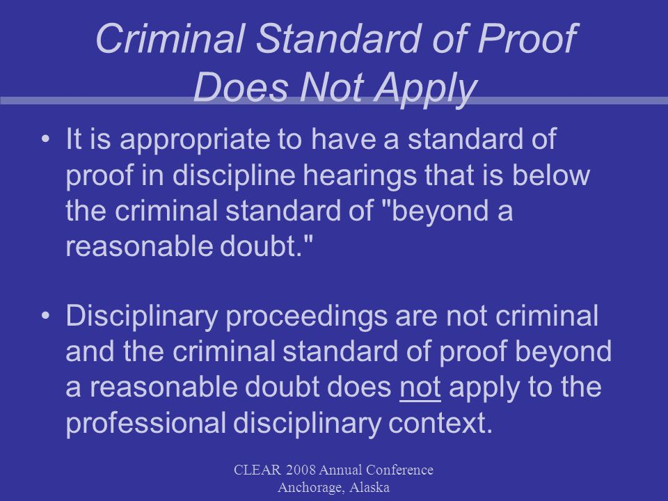 CLEAR 2008 Annual Conference Anchorage, Alaska Criminal Standard of Proof Does Not Apply It is appropriate to have a standard of proof in discipline hearings that is below the criminal standard of beyond a reasonable doubt. Disciplinary proceedings are not criminal and the criminal standard of proof beyond a reasonable doubt does not apply to the professional disciplinary context.