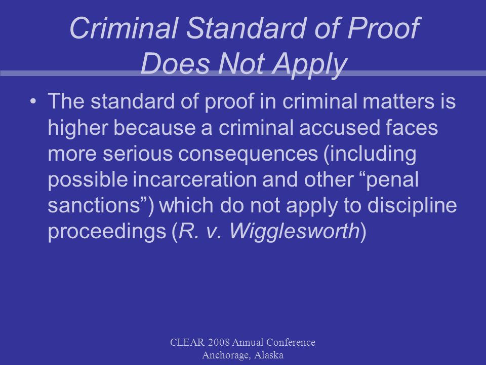 CLEAR 2008 Annual Conference Anchorage, Alaska Criminal Standard of Proof Does Not Apply The standard of proof in criminal matters is higher because a criminal accused faces more serious consequences (including possible incarceration and other penal sanctions) which do not apply to discipline proceedings (R.