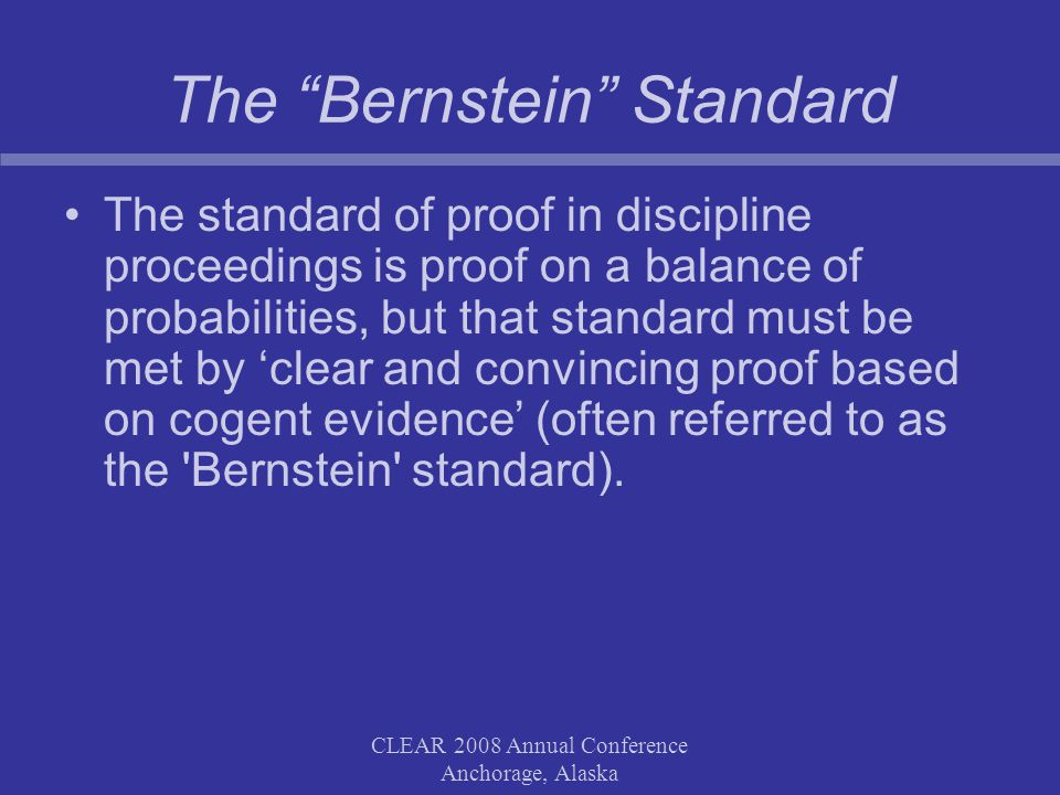 CLEAR 2008 Annual Conference Anchorage, Alaska The Bernstein Standard The standard of proof in discipline proceedings is proof on a balance of probabilities, but that standard must be met by clear and convincing proof based on cogent evidence (often referred to as the Bernstein standard).