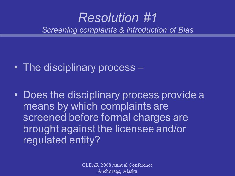 CLEAR 2008 Annual Conference Anchorage, Alaska Resolution #2 In a situation where the discipline panel hearing a matter and the party prosecuting the matter fall under the same organizational umbrella (i.e., are operated by the same Board or College), it is impossible for the process to be free from bias because of the familiarity between the prosecutor and the judges.