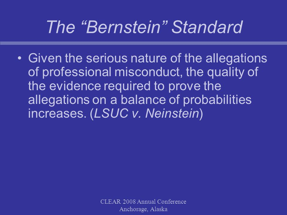 CLEAR 2008 Annual Conference Anchorage, Alaska The Bernstein Standard Given the serious nature of the allegations of professional misconduct, the quality of the evidence required to prove the allegations on a balance of probabilities increases.