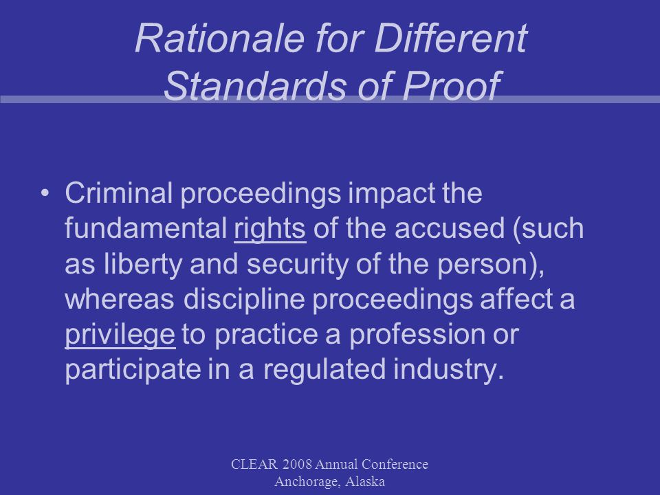 CLEAR 2008 Annual Conference Anchorage, Alaska Rationale for Different Standards of Proof Criminal proceedings impact the fundamental rights of the accused (such as liberty and security of the person), whereas discipline proceedings affect a privilege to practice a profession or participate in a regulated industry.