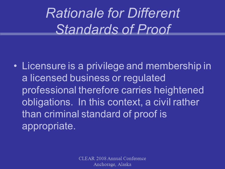 CLEAR 2008 Annual Conference Anchorage, Alaska Rationale for Different Standards of Proof Licensure is a privilege and membership in a licensed business or regulated professional therefore carries heightened obligations.
