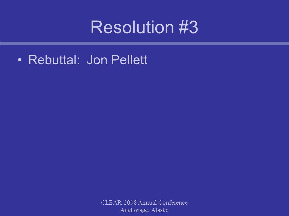 CLEAR 2008 Annual Conference Anchorage, Alaska Resolution #3 Rebuttal: Jon Pellett