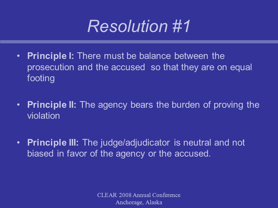 CLEAR 2008 Annual Conference Anchorage, Alaska Resolution #1 Principle I: There must be balance between the prosecution and the accused so that they are on equal footing Principle II: The agency bears the burden of proving the violation Principle III: The judge/adjudicator is neutral and not biased in favor of the agency or the accused.