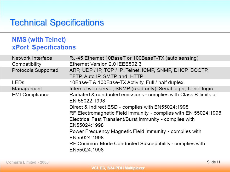 Slide 11Comarra Limited - 2006Slide 11 VCL E3, 2/34 PDH Multiplexer NMS (with Telnet) xPort Specifications Network InterfaceRJ-45 Ethernet 10BaseT or 100BaseT-TX (auto sensing) CompatibilityEthernet Version 2.0 IEEE802.3 Protocols SupportedARP, UDP / IP, TCP / IP, Telnet, ICMP, SNMP, DHCP, BOOTP, TFTP, Auto IP, SMTP and HTTP LEDs10Base-T & 100Base-TX Activity, Full / half duplex.