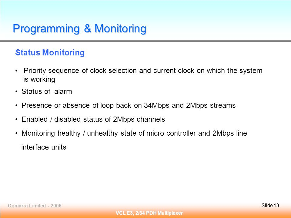 Slide 13Comarra Limited - 2006Slide 13 VCL E3, 2/34 PDH Multiplexer Programming & Monitoring Status Monitoring Priority sequence of clock selection and current clock on which the system is working Status of alarm Presence or absence of loop-back on 34Mbps and 2Mbps streams Enabled / disabled status of 2Mbps channels Monitoring healthy / unhealthy state of micro controller and 2Mbps line interface units