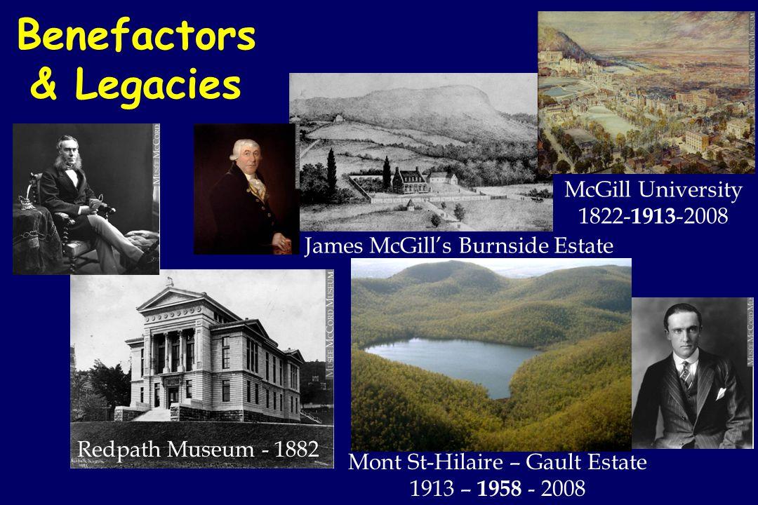 Benefactors & Legacies Redpath Museum - 1882 Mont St-Hilaire – Gault Estate 1913 – 1958 - 2008 McGill University 1822- 1913 -2008 James McGills Burnside Estate