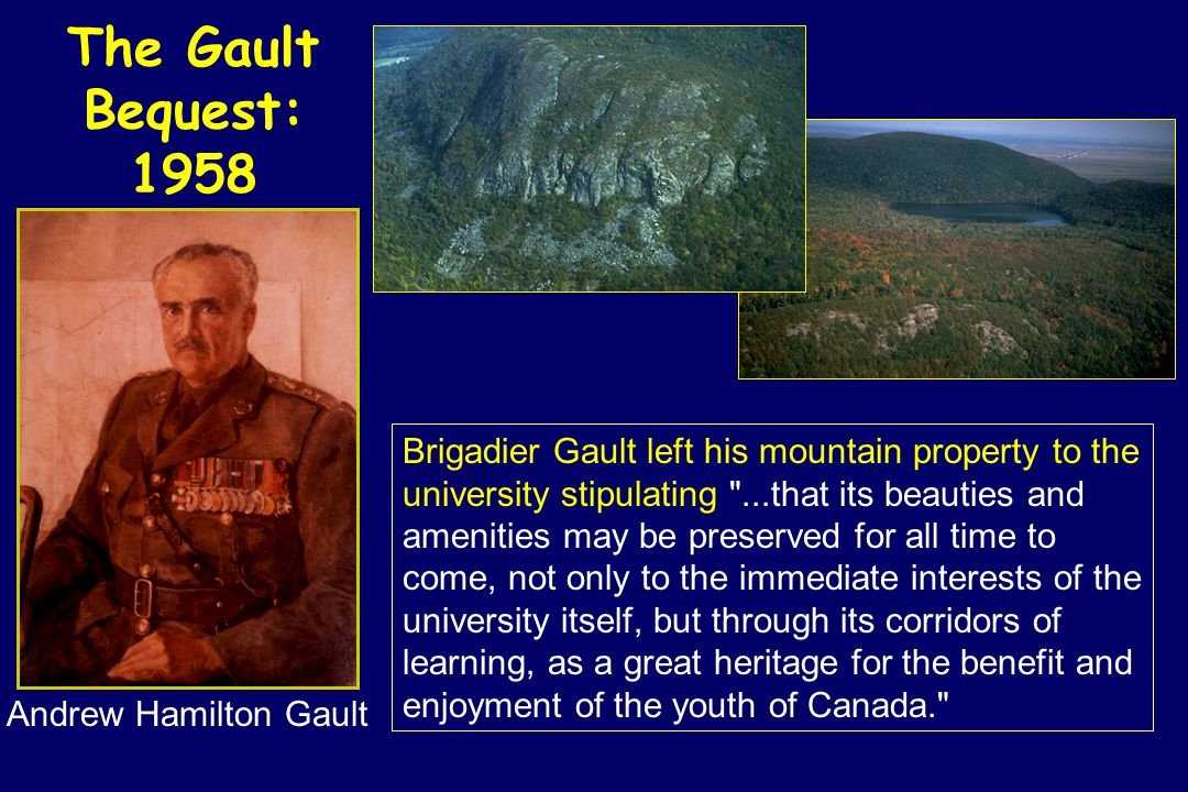 The Gault Bequest: 1958 Andrew Hamilton Gault Brigadier Gault left his mountain property to the university stipulating ...that its beauties and amenities may be preserved for all time to come, not only to the immediate interests of the university itself, but through its corridors of learning, as a great heritage for the benefit and enjoyment of the youth of Canada.