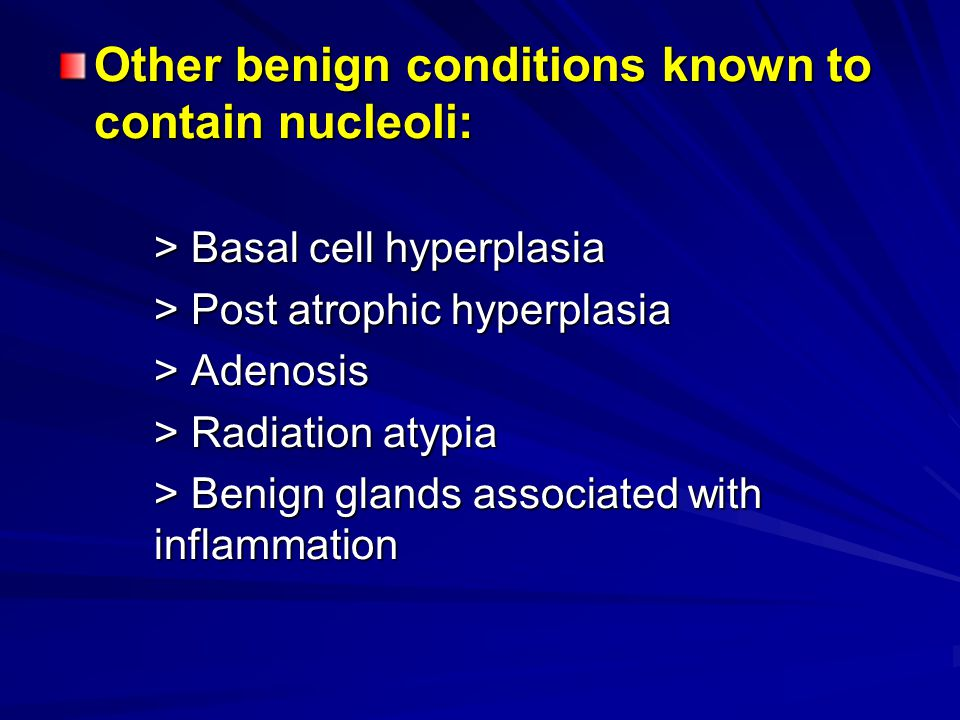 Other benign conditions known to contain nucleoli: > Basal cell hyperplasia > Post atrophic hyperplasia > Adenosis > Radiation atypia > Benign glands associated with inflammation