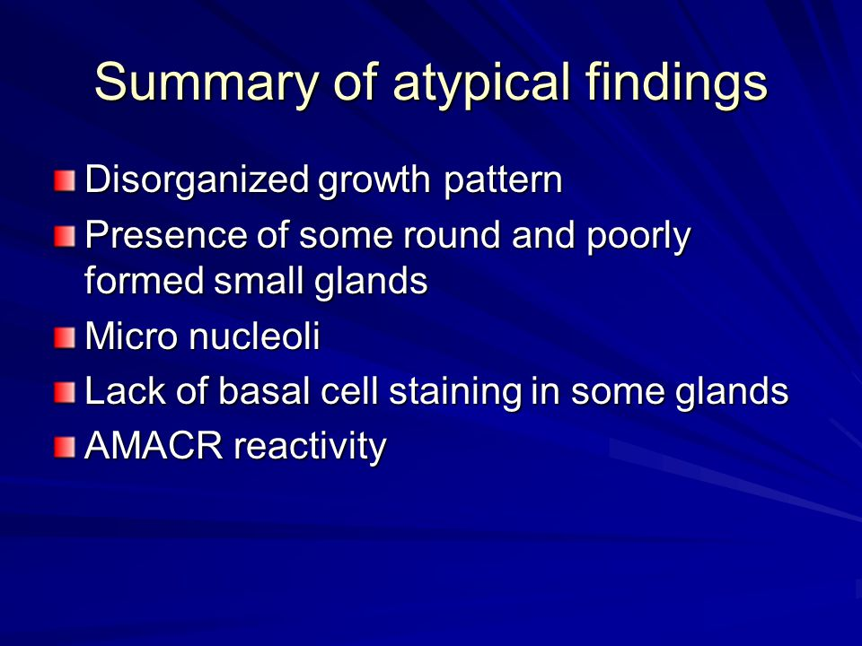 Summary of atypical findings Disorganized growth pattern Presence of some round and poorly formed small glands Micro nucleoli Lack of basal cell staining in some glands AMACR reactivity