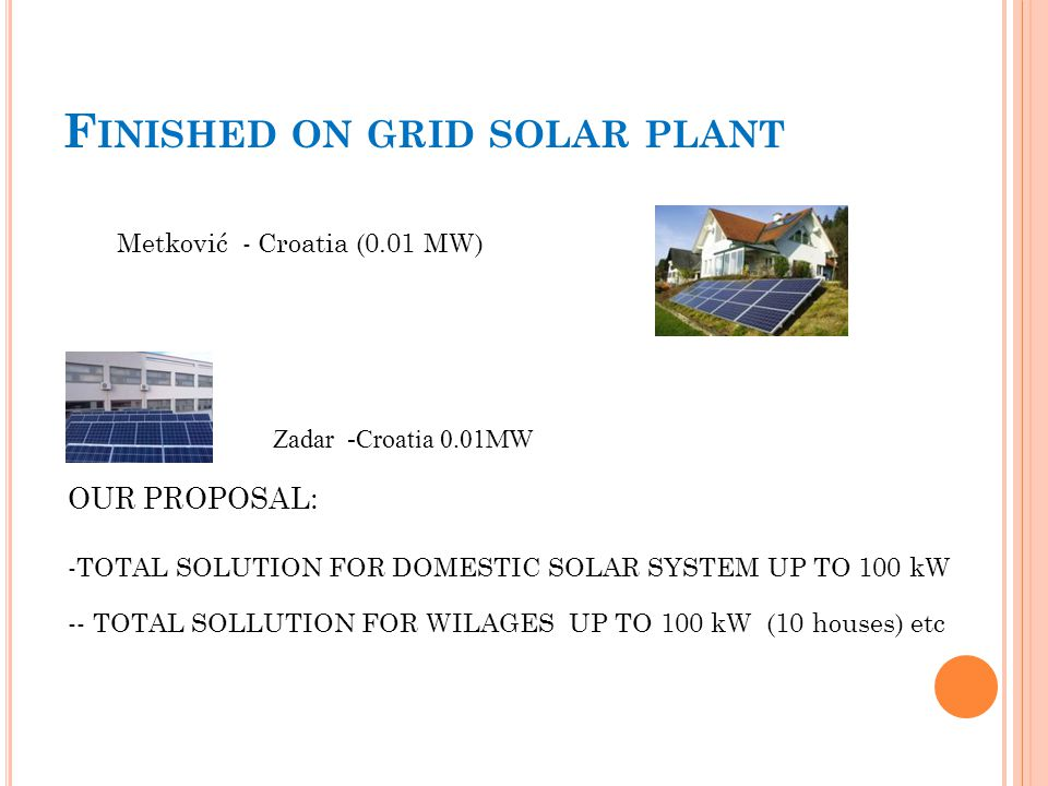 F INISHED ON GRID SOLAR PLANT Metković - Croatia (0.01 MW) OUR PROPOSAL: -TOTAL SOLUTION FOR DOMESTIC SOLAR SYSTEM UP TO 100 kW -- TOTAL SOLLUTION FOR WILAGES UP TO 100 kW (10 houses) etc Zadar -Croatia 0.01MW