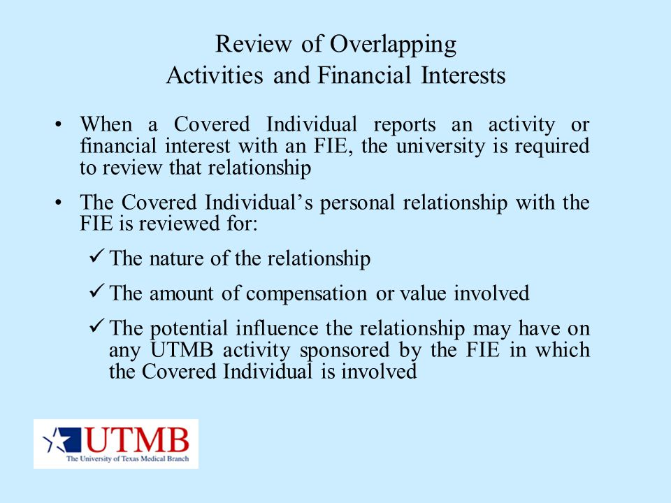 Review of Overlapping Activities and Financial Interests When a Covered Individual reports an activity or financial interest with an FIE, the universi