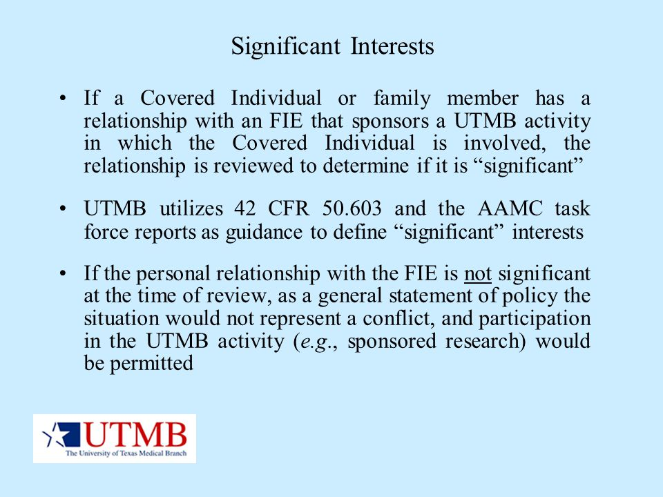 Significant Interests If a Covered Individual or family member has a relationship with an FIE that sponsors a UTMB activity in which the Covered Indiv