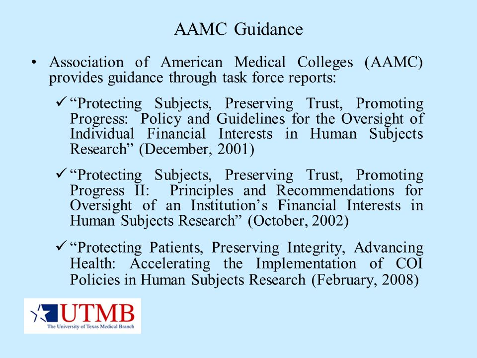AAMC Guidance Association of American Medical Colleges (AAMC) provides guidance through task force reports: Protecting Subjects, Preserving Trust, Pro