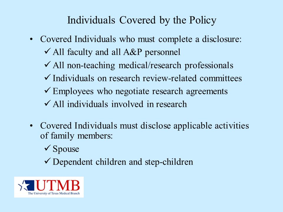 Individuals Covered by the Policy Covered Individuals who must complete a disclosure: All faculty and all A&P personnel All non-teaching medical/resea