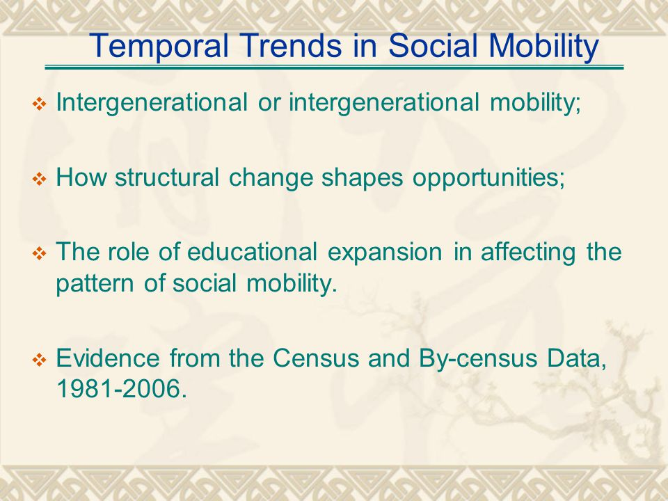 Temporal Trends in Social Mobility Intergenerational or intergenerational mobility; How structural change shapes opportunities; The role of educational expansion in affecting the pattern of social mobility.