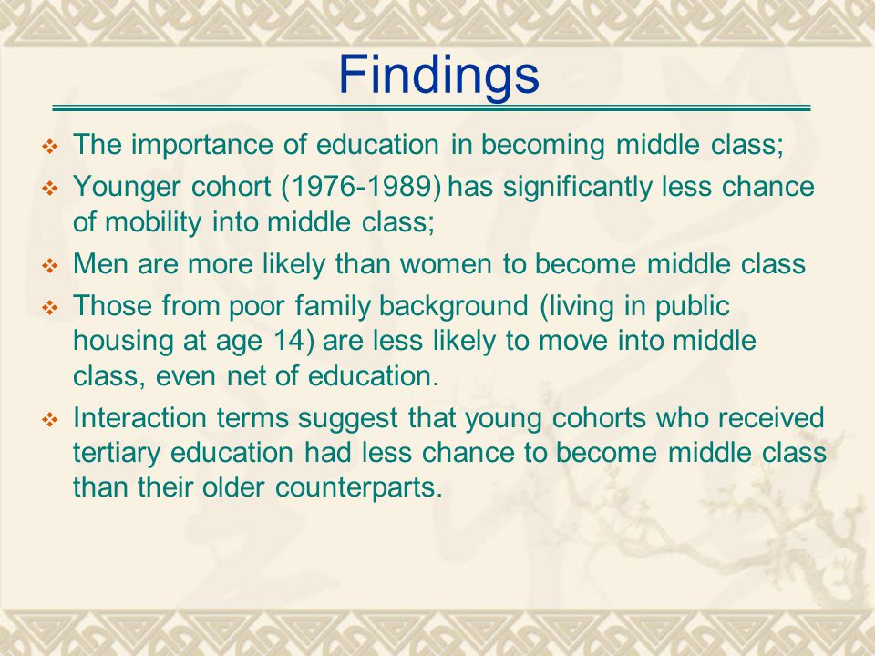 Findings The importance of education in becoming middle class; Younger cohort (1976-1989) has significantly less chance of mobility into middle class; Men are more likely than women to become middle class Those from poor family background (living in public housing at age 14) are less likely to move into middle class, even net of education.