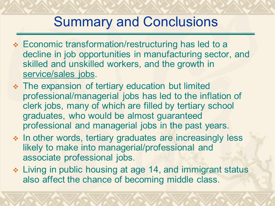 Summary and Conclusions Economic transformation/restructuring has led to a decline in job opportunities in manufacturing sector, and skilled and unskilled workers, and the growth in service/sales jobs.
