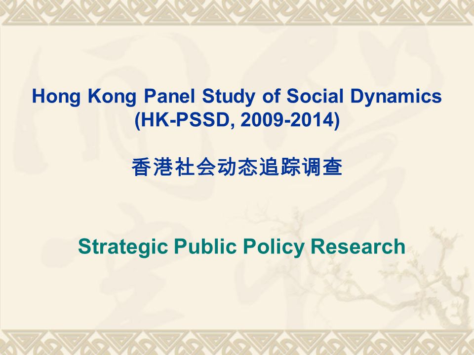 Hong Kong Panel Study of Social Dynamics (HK-PSSD, 2009-2014) Strategic Public Policy Research