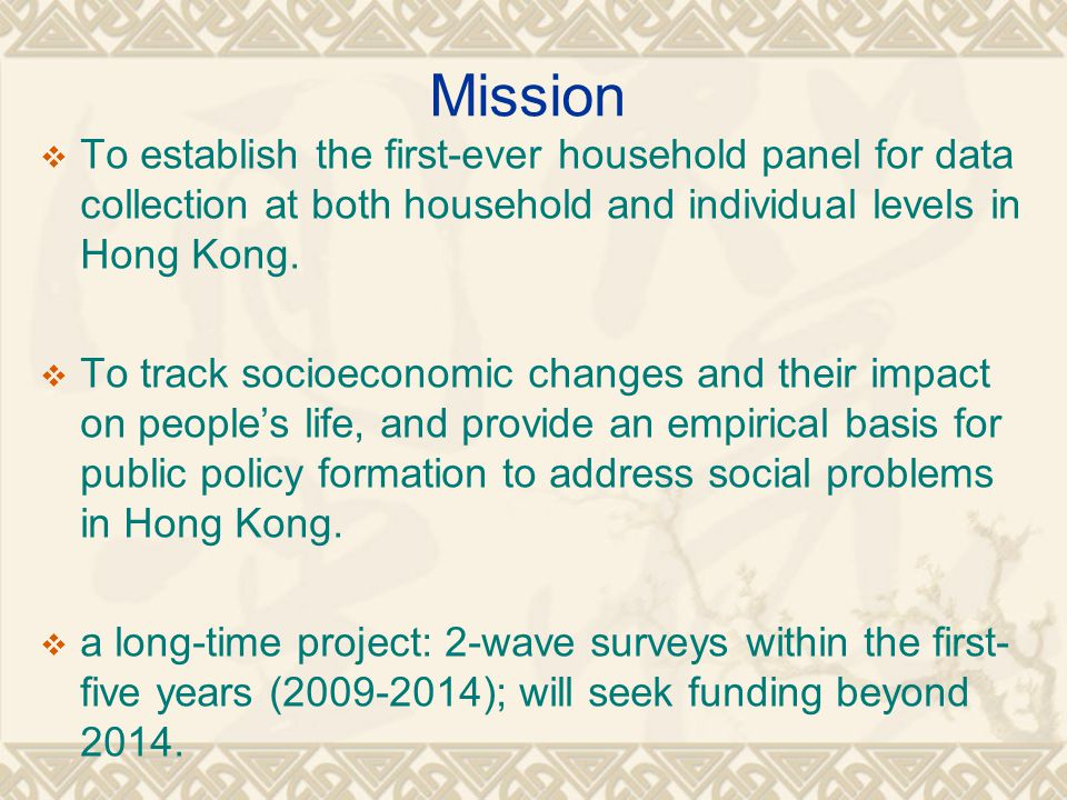 Mission To establish the first-ever household panel for data collection at both household and individual levels in Hong Kong.