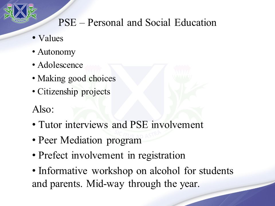 PSE – Personal and Social Education Values Autonomy Adolescence Making good choices Citizenship projects Also: Tutor interviews and PSE involvement Peer Mediation program Prefect involvement in registration Informative workshop on alcohol for students and parents.