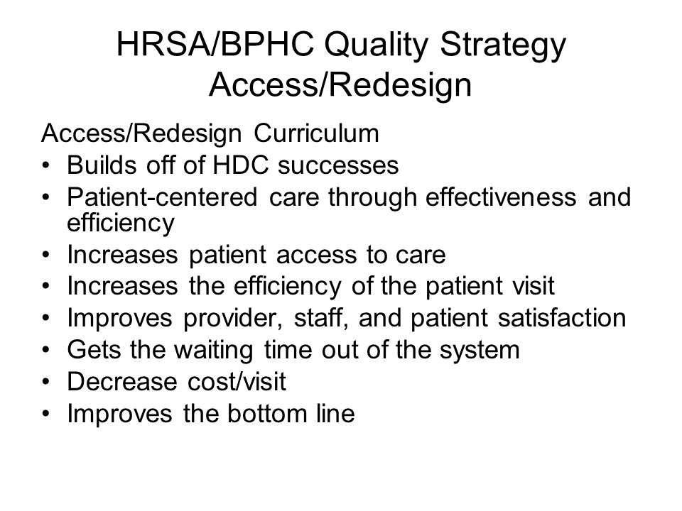 HRSA/BPHC Quality Strategy Access/Redesign Access/Redesign Curriculum Builds off of HDC successes Patient-centered care through effectiveness and effi